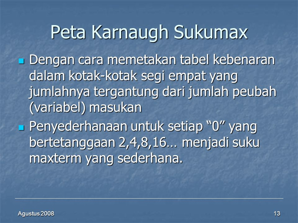 Agustus 200813 Peta Karnaugh Sukumax  Dengan cara memetakan tabel kebenaran dalam kotak-kotak segi empat yang jumlahnya tergantung dari jumlah peubah