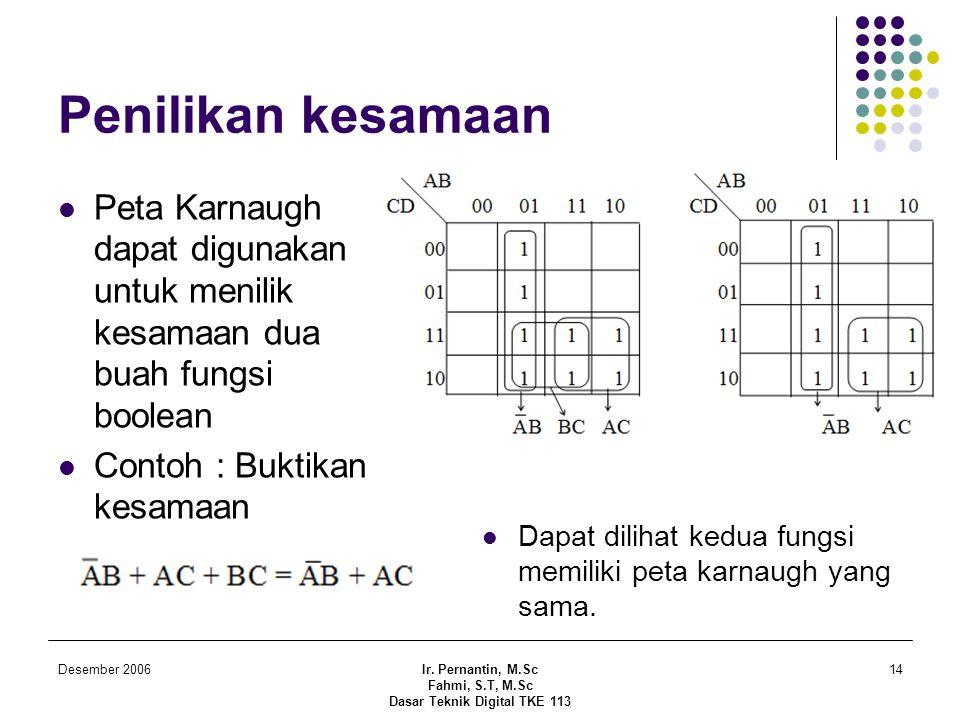 Desember 2006Ir. Pernantin, M.Sc Fahmi, S.T, M.Sc Dasar Teknik Digital TKE 113 14 Penilikan kesamaan  Peta Karnaugh dapat digunakan untuk menilik kes