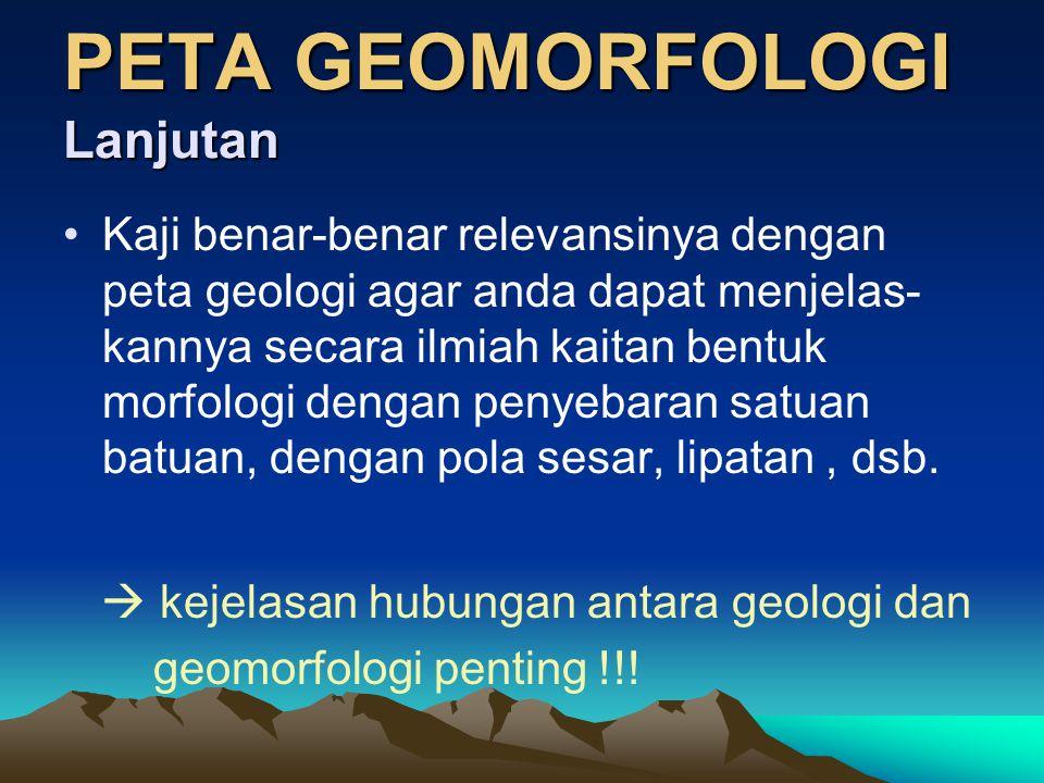 PETA GEOMORFOLOGI •Tiap satuan peta jelas faktor-faktor pembatasnya ; batuan, pola deformasi, bentuk topografi permukaan
