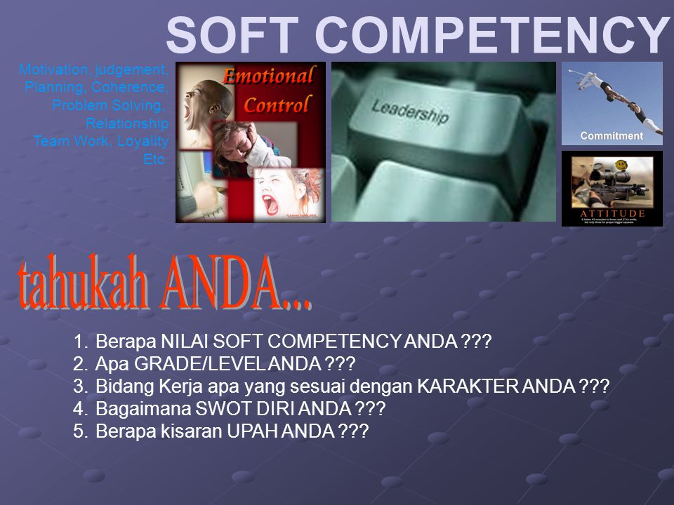 SOFT COMPETENCY Motivation, judgement, Planning, Coherence, Problem Solving, Relationship Team Work, Loyality Etc 1.Berapa NILAI SOFT COMPETENCY ANDA