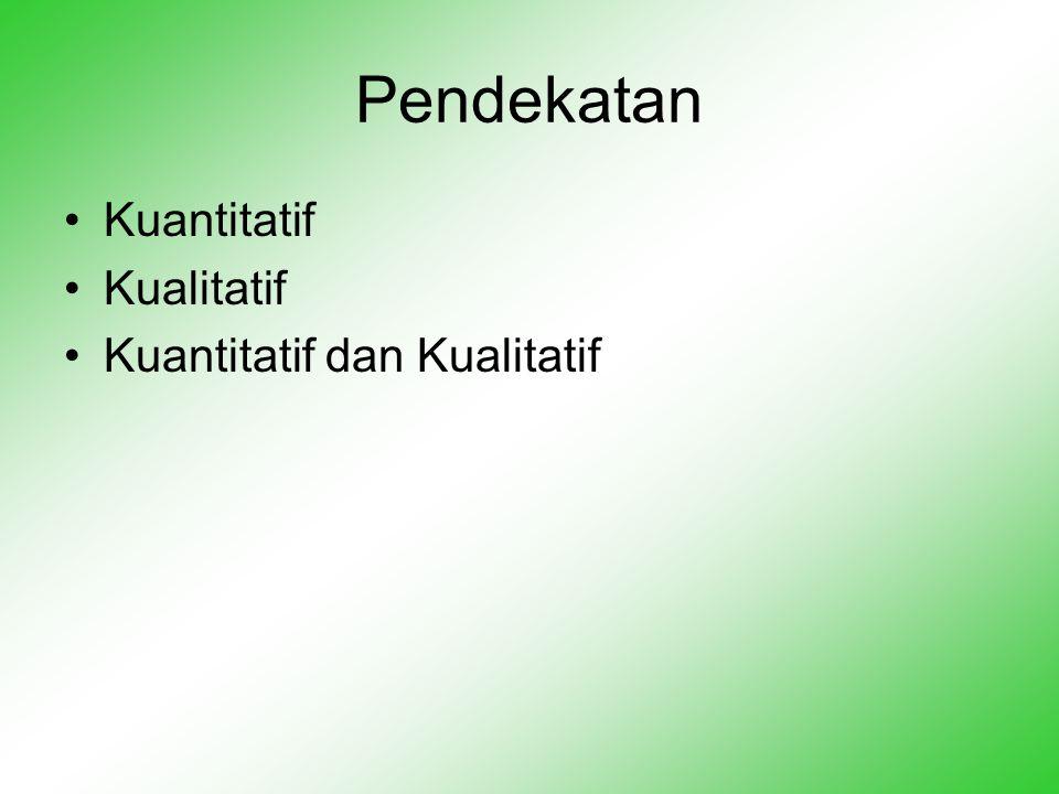 Pendekatan •Kuantitatif •Kualitatif •Kuantitatif dan Kualitatif