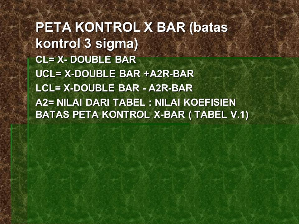 PETA KONTROL X BAR (batas kontrol 3 sigma) CL= X- DOUBLE BAR UCL= X-DOUBLE BAR +A2R-BAR LCL= X-DOUBLE BAR - A2R-BAR A2= NILAI DARI TABEL : NILAI KOEFI