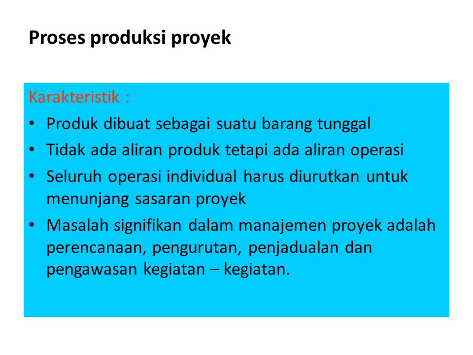Proses produksi proyek Karakteristik : • Produk dibuat sebagai suatu barang tunggal • Tidak ada aliran produk tetapi ada aliran operasi • Seluruh oper