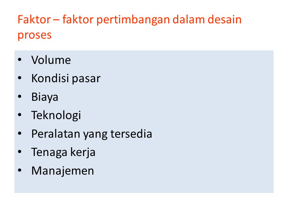 Faktor – faktor pertimbangan dalam desain proses • Volume • Kondisi pasar • Biaya • Teknologi • Peralatan yang tersedia • Tenaga kerja • Manajemen