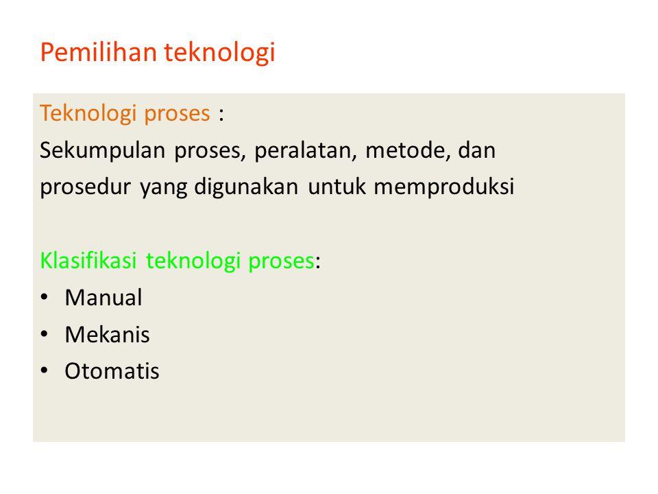 Pemilihan teknologi Teknologi proses : Sekumpulan proses, peralatan, metode, dan prosedur yang digunakan untuk memproduksi Klasifikasi teknologi proses: • Manual • Mekanis • Otomatis