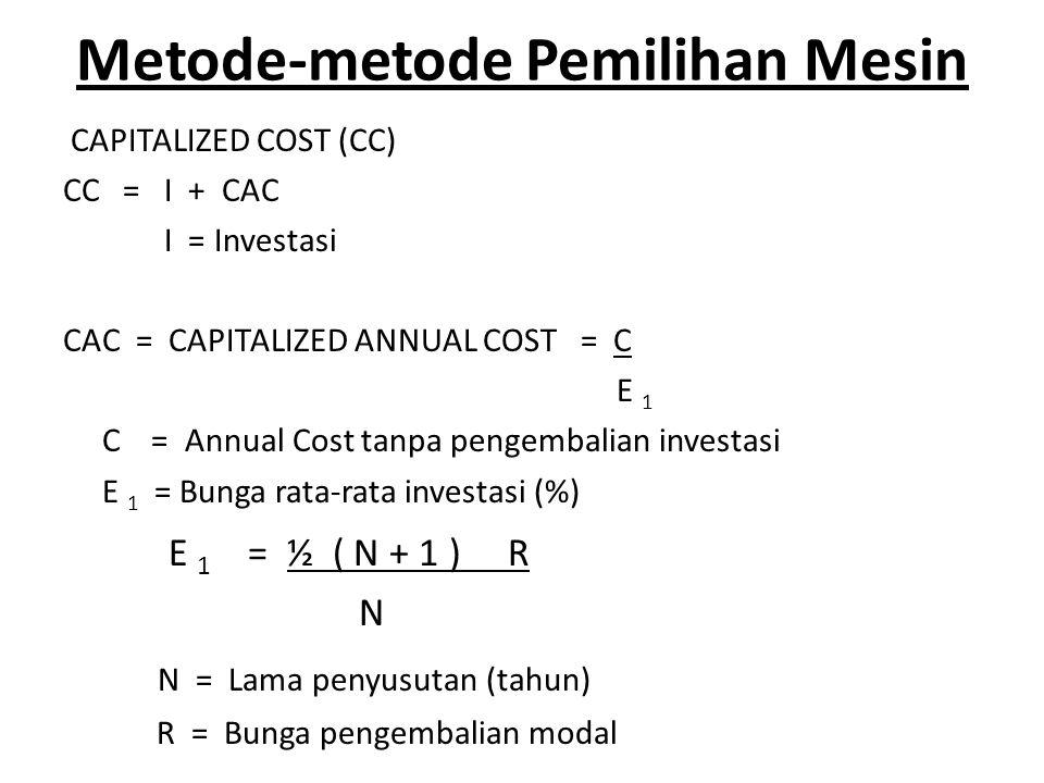 Metode-metode Pemilihan Mesin CAPITALIZED COST (CC) CC = I + CAC I = Investasi CAC = CAPITALIZED ANNUAL COST = C E 1 C = Annual Cost tanpa pengembalian investasi E 1 = Bunga rata-rata investasi (%) E 1 = ½ ( N + 1 ) R N N = Lama penyusutan (tahun) R = Bunga pengembalian modal