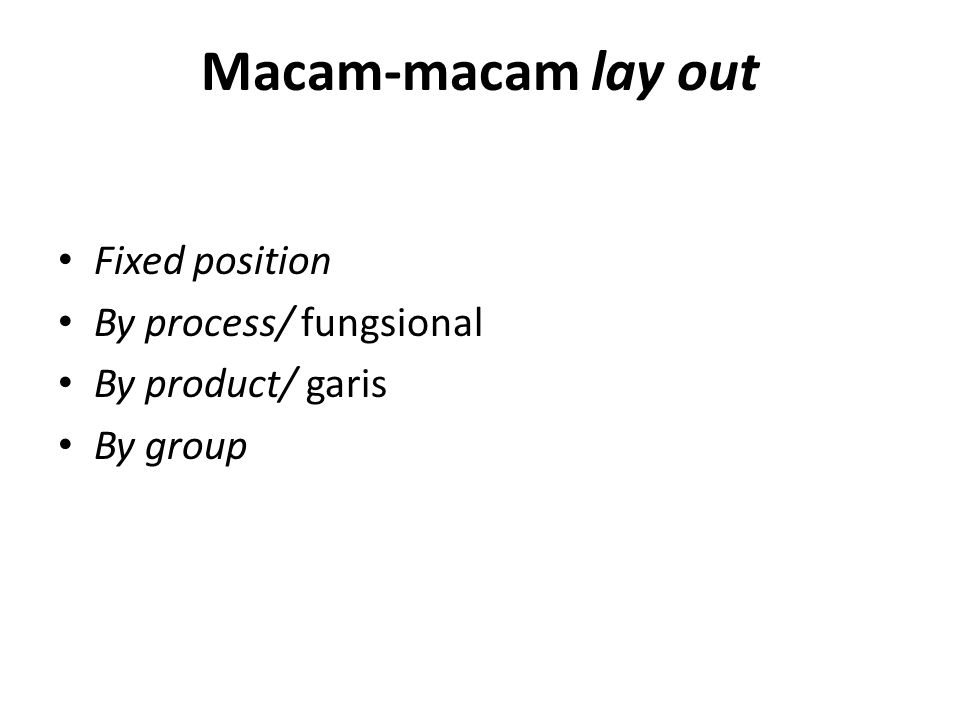 Macam-macam lay out • Fixed position • By process/ fungsional • By product/ garis • By group