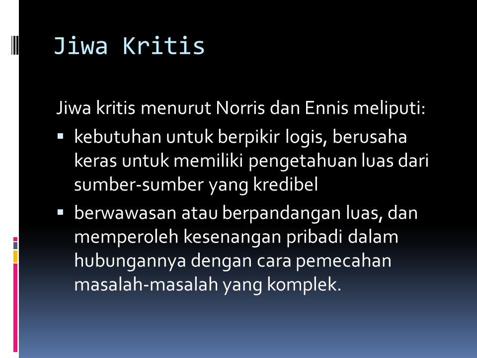 Jiwa Kritis Jiwa kritis menurut Norris dan Ennis meliputi:  kebutuhan untuk berpikir logis, berusaha keras untuk memiliki pengetahuan luas dari sumbe
