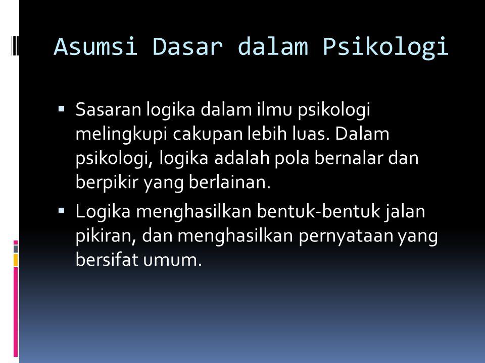 Asumsi Dasar dalam Psikologi  Sasaran logika dalam ilmu psikologi melingkupi cakupan lebih luas. Dalam psikologi, logika adalah pola bernalar dan ber
