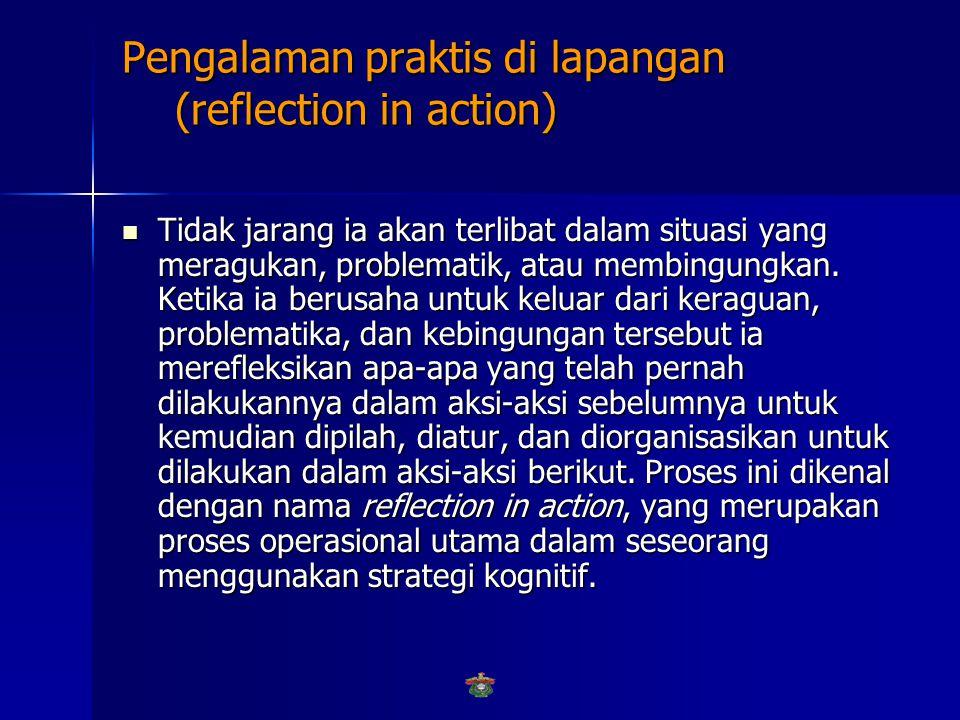 Pengalaman praktis di lapangan (reflection in action)  Seorang praktisi yang profesional akan berpikir tentang apa yang dilakukannya, bahkan kadang-kadang sambil melakukan aksinya.
