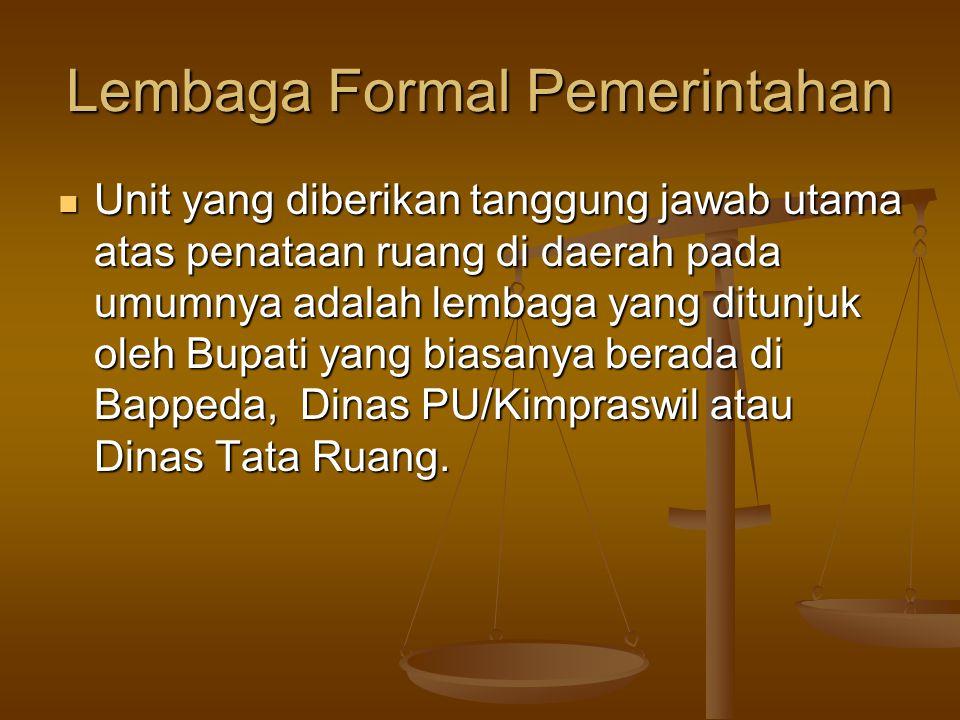 Lembaga Formal Pemerintahan  Unit yang diberikan tanggung jawab utama atas penataan ruang di daerah pada umumnya adalah lembaga yang ditunjuk oleh Bu