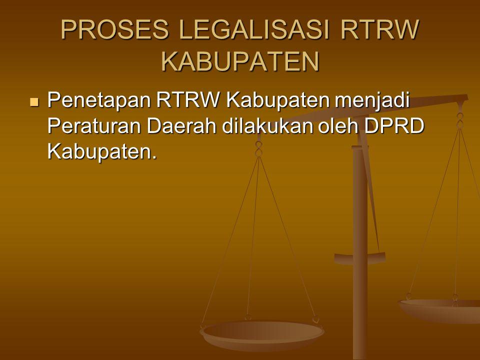 PROSES LEGALISASI RTRW KABUPATEN  Penetapan RTRW Kabupaten menjadi Peraturan Daerah dilakukan oleh DPRD Kabupaten.