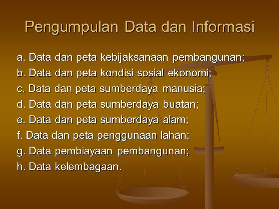 Pengumpulan Data dan Informasi a. Data dan peta kebijaksanaan pembangunan; b. Data dan peta kondisi sosial ekonomi; c. Data dan peta sumberdaya manusi