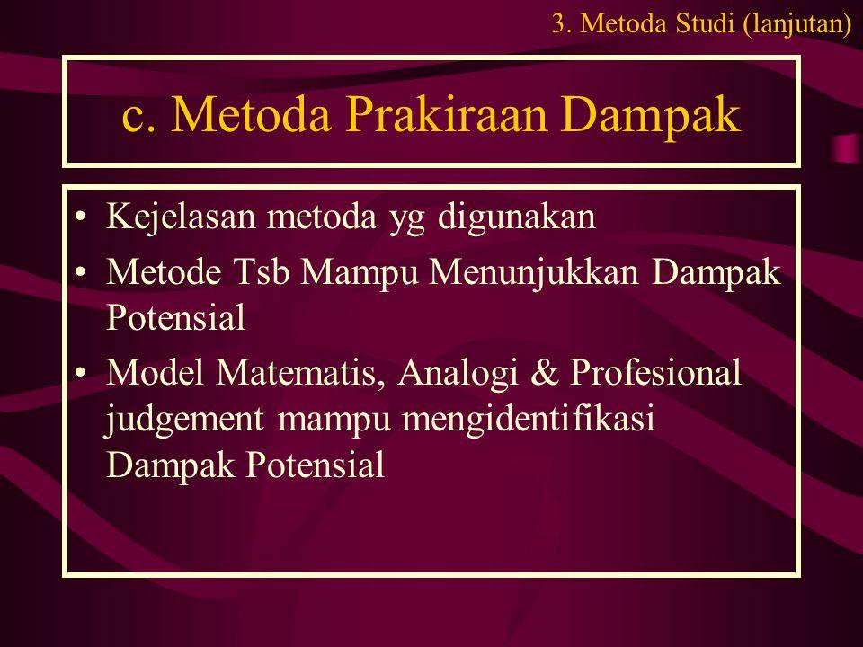 c. Metoda Prakiraan Dampak •Kejelasan metoda yg digunakan •Metode Tsb Mampu Menunjukkan Dampak Potensial •Model Matematis, Analogi & Profesional judge