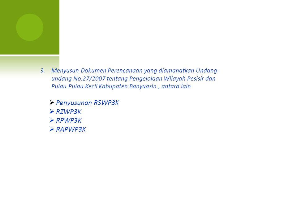 3.Menyusun Dokumen Perencanaan yang diamanatkan Undang- undang No.27/2007 tentang Pengelolaan Wilayah Pesisir dan Pulau-Pulau Kecil Kabupaten Banyuasi