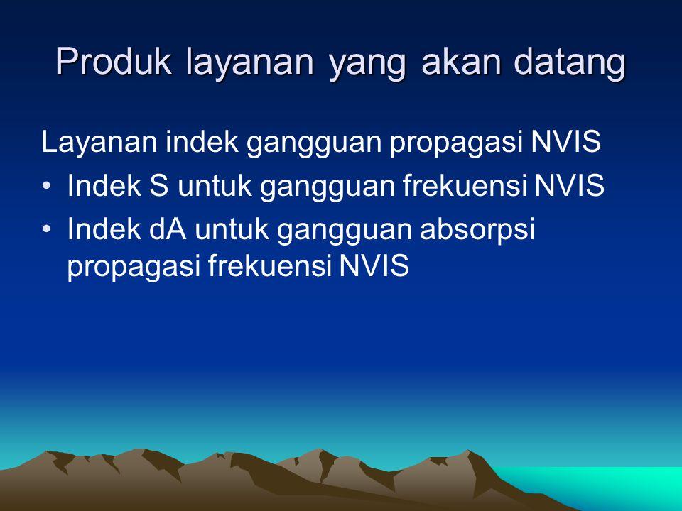 Produk layanan yang akan datang Layanan indek gangguan propagasi NVIS •Indek S untuk gangguan frekuensi NVIS •Indek dA untuk gangguan absorpsi propaga