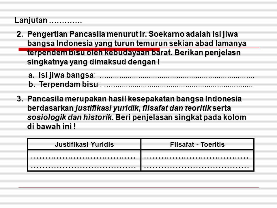 Lanjutan …………. 2.Pengertian Pancasila menurut Ir. Soekarno adalah isi jiwa bangsa Indonesia yang turun temurun sekian abad lamanya terpendem bisu oleh