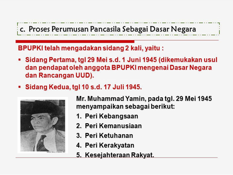 c.Proses Perumusan Pancasila Sebagai Dasar Negara BPUPKI telah mengadakan sidang 2 kali, yaitu :  Sidang Pertama, tgl 29 Mei s.d. 1 Juni 1945 (dikemu