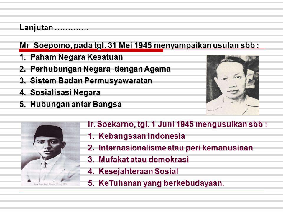 Mr Soepomo, pada tgl. 31 Mei 1945 menyampaikan usulan sbb : 1.Paham Negara Kesatuan 2.Perhubungan Negara dengan Agama 3.Sistem Badan Permusyawaratan 4