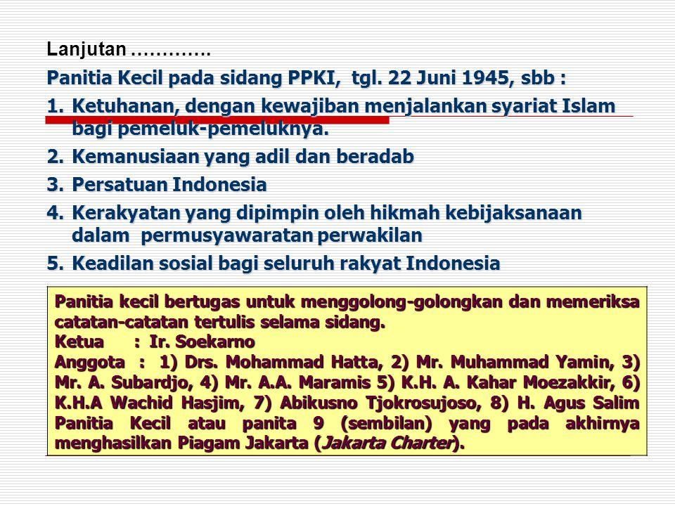 Panitia Kecil pada sidang PPKI, tgl. 22 Juni 1945, sbb : 1.Ketuhanan, dengan kewajiban menjalankan syariat Islam bagi pemeluk-pemeluknya. 2.Kemanusiaa