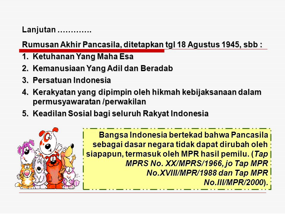 Rumusan Akhir Pancasila, ditetapkan tgl 18 Agustus 1945, sbb : 1.Ketuhanan Yang Maha Esa 2.Kemanusiaan Yang Adil dan Beradab 3.Persatuan Indonesia 4.K