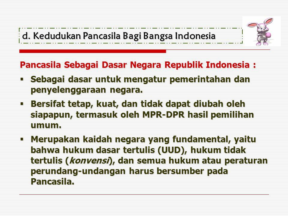 d.Kedudukan Pancasila Bagi Bangsa Indonesia Pancasila Sebagai Dasar Negara Republik Indonesia :  Sebagai dasar untuk mengatur pemerintahan dan penyel