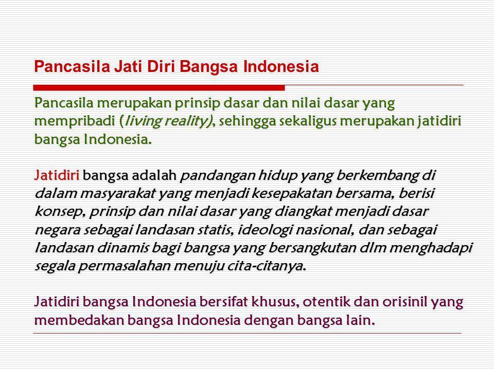 Pancasila merupakan prinsip dasar dan nilai dasar yang mempribadi (living reality), sehingga sekaligus merupakan jatidiri bangsa Indonesia. Jatidiri b