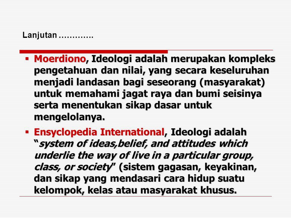  Moerdiono, Ideologi adalah merupakan kompleks pengetahuan dan nilai, yang secara keseluruhan menjadi landasan bagi seseorang (masyarakat) untuk mema