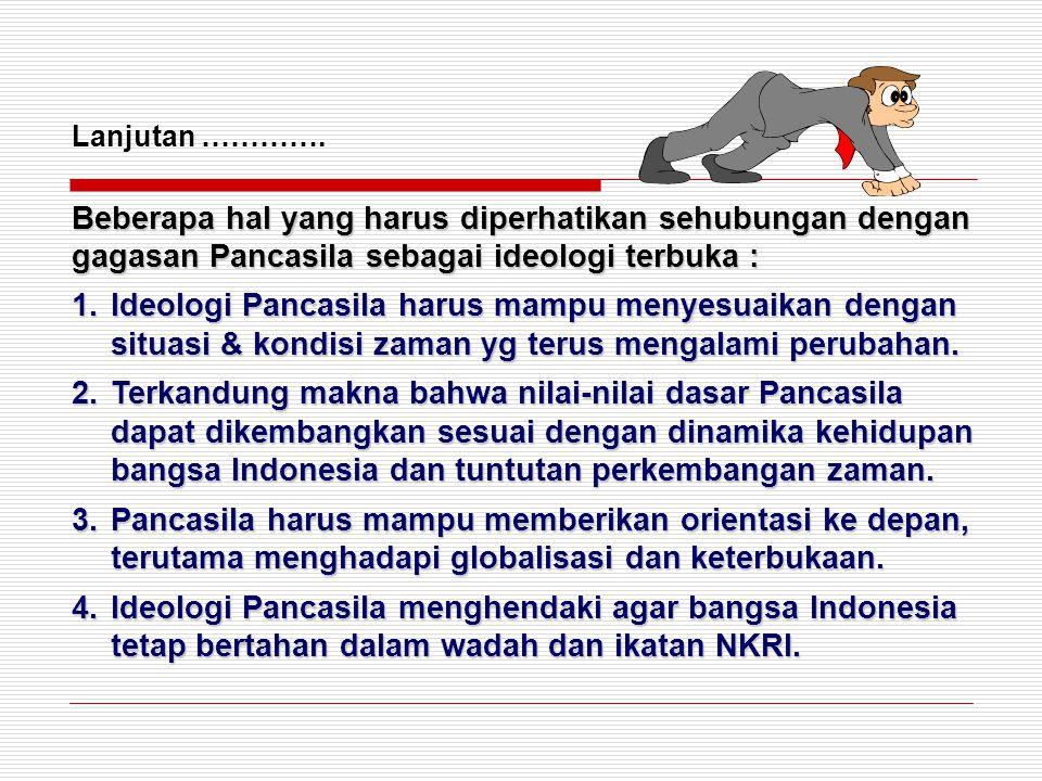 Lanjutan …………. Beberapa hal yang harus diperhatikan sehubungan dengan gagasan Pancasila sebagai ideologi terbuka : 1.Ideologi Pancasila harus mampu me