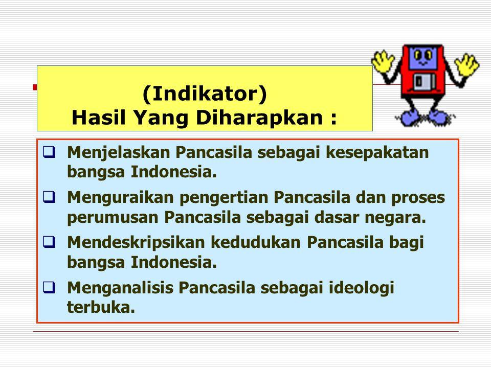 (Indikator) Hasil Yang Diharapkan :  Menjelaskan Pancasila sebagai kesepakatan bangsa Indonesia.  Menguraikan pengertian Pancasila dan proses perumu