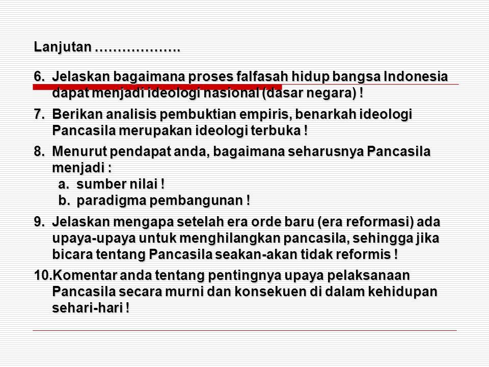 Lanjutan ………………. 6.Jelaskan bagaimana proses falfasah hidup bangsa Indonesia dapat menjadi ideologi nasional (dasar negara) ! 7.Berikan analisis pembu