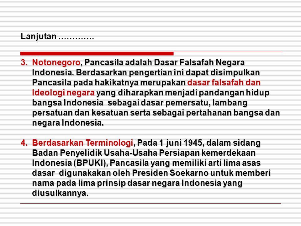 3.Notonegoro, Pancasila adalah Dasar Falsafah Negara Indonesia. Berdasarkan pengertian ini dapat disimpulkan Pancasila pada hakikatnya merupakan dasar