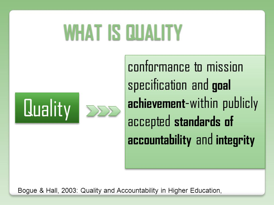 WHAT IS QUALITY Quality conformance to mission specification and goal achievement -within publicly accepted standards of accountability and integrity