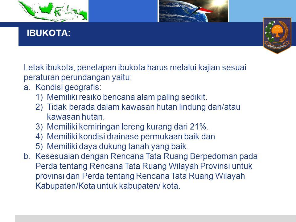 IBUKOTA: Letak ibukota, penetapan ibukota harus melalui kajian sesuai peraturan perundangan yaitu: a.Kondisi geografis: 1)Memiliki resiko bencana alam