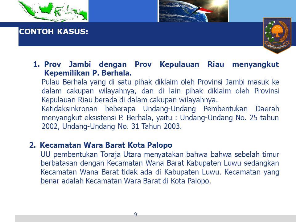 9 CONTOH KASUS: 1.Prov Jambi dengan Prov Kepulauan Riau menyangkut Kepemilikan P. Berhala. Pulau Berhala yang di satu pihak diklaim oleh Provinsi Jamb