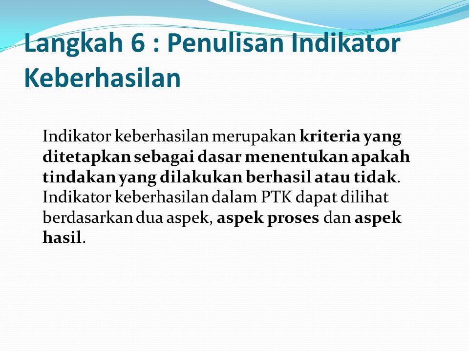 Langkah 6 : Penulisan Indikator Keberhasilan Indikator keberhasilan merupakan kriteria yang ditetapkan sebagai dasar menentukan apakah tindakan yang d