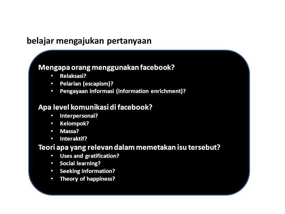 belajar mengajukan pertanyaan Mengapa orang menggunakan facebook? • Relaksasi? • Pelarian (escapism)? • Pengayaan informasi (information enrichment)?
