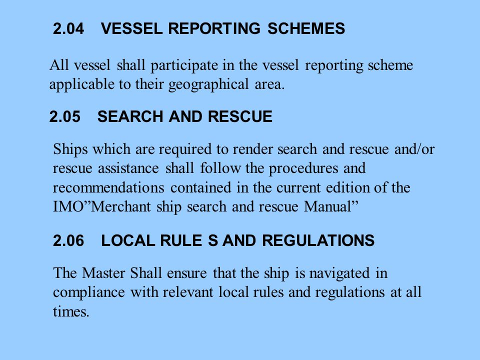 2.04VESSEL REPORTING SCHEMES All vessel shall participate in the vessel reporting scheme applicable to their geographical area. 2.05SEARCH AND RESCUE