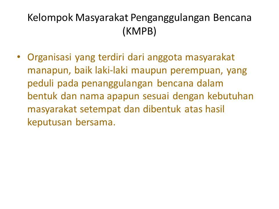 Kelompok Masyarakat Penganggulangan Bencana (KMPB) • Organisasi yang terdiri dari anggota masyarakat manapun, baik laki-laki maupun perempuan, yang pe