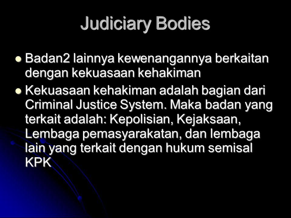 Judiciary Bodies  Badan2 lainnya kewenangannya berkaitan dengan kekuasaan kehakiman  Kekuasaan kehakiman adalah bagian dari Criminal Justice System.