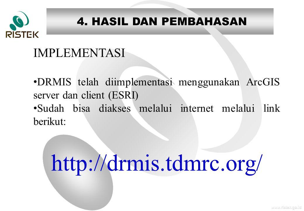 www.ristek.go.id 4. HASIL DAN PEMBAHASAN IMPLEMENTASI • DRMIS telah diimplementasi menggunakan ArcGIS server dan client (ESRI) • Sudah bisa diakses me