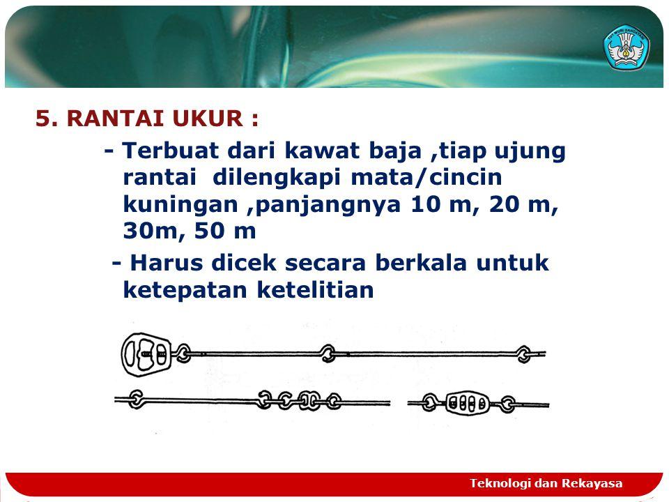 5. RANTAI UKUR : - Terbuat dari kawat baja,tiap ujung rantai dilengkapi mata/cincin kuningan,panjangnya 10 m, 20 m, 30m, 50 m - Harus dicek secara ber