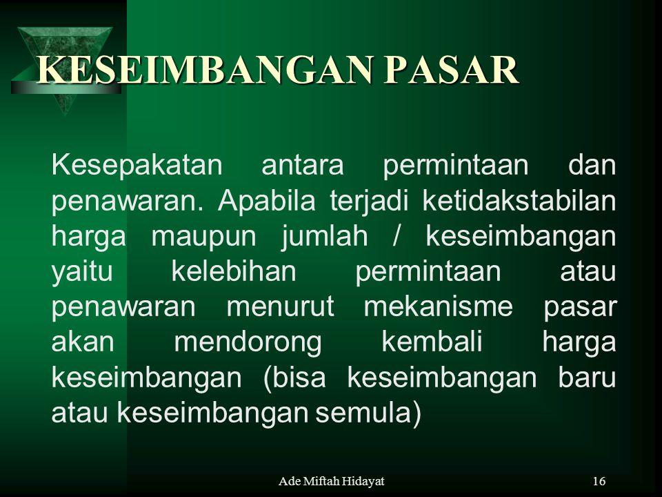 Ade Miftah Hidayat16 KESEIMBANGAN PASAR Kesepakatan antara permintaan dan penawaran. Apabila terjadi ketidakstabilan harga maupun jumlah / keseimbanga