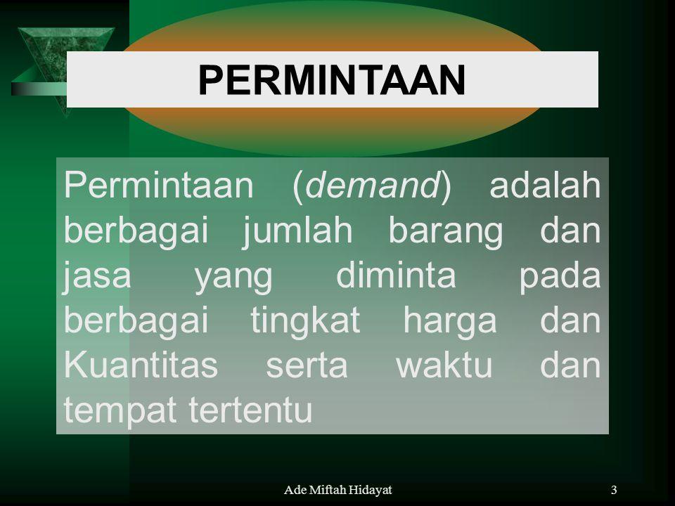 Ade Miftah Hidayat3 Permintaan (demand) adalah berbagai jumlah barang dan jasa yang diminta pada berbagai tingkat harga dan Kuantitas serta waktu dan