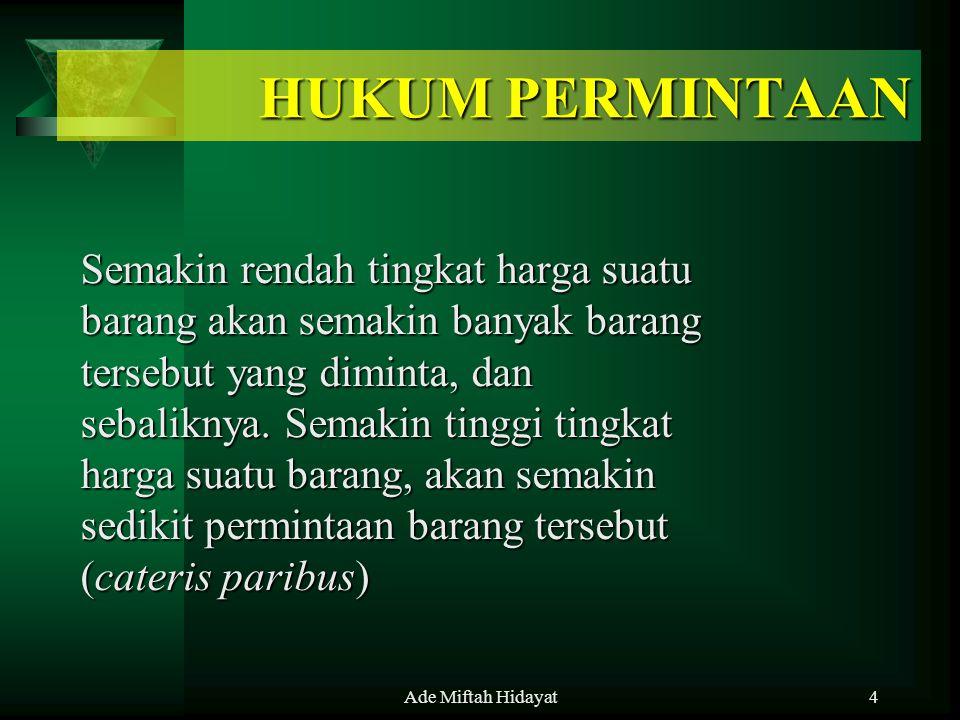 Ade Miftah Hidayat4 HUKUM PERMINTAAN Semakin rendah tingkat harga suatu barang akan semakin banyak barang tersebut yang diminta, dan sebaliknya. Semak