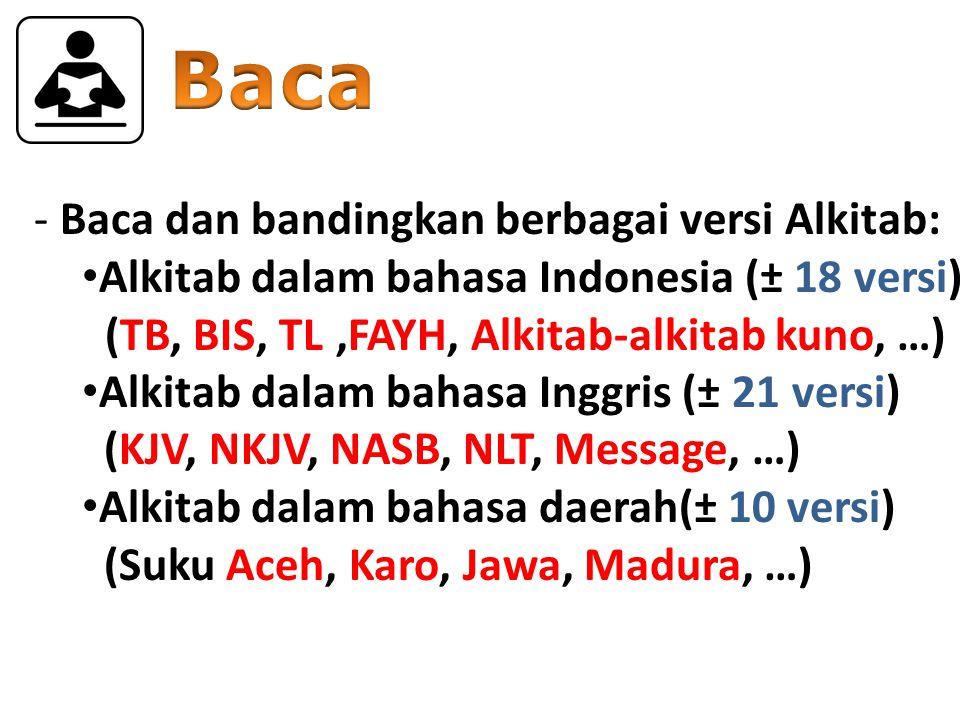 - Baca dan bandingkan berbagai versi Alkitab: • Alkitab dalam bahasa Indonesia (± 18 versi) (TB, BIS, TL,FAYH, Alkitab-alkitab kuno, …) • Alkitab dalam bahasa Inggris (± 21 versi) (KJV, NKJV, NASB, NLT, Message, …) • Alkitab dalam bahasa daerah(± 10 versi) (Suku Aceh, Karo, Jawa, Madura, …)