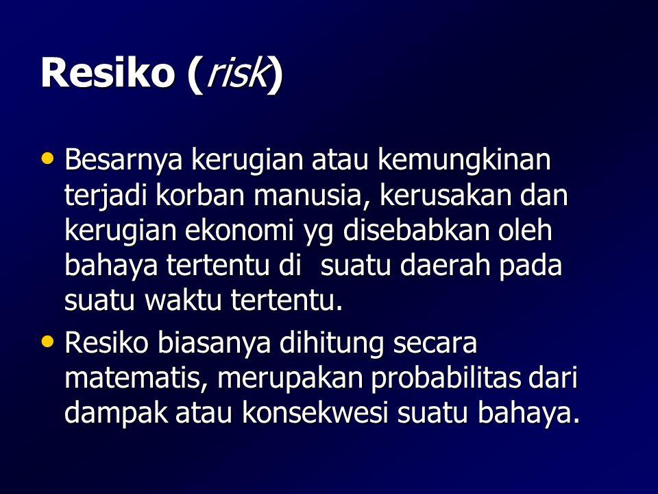 Resiko (risk) • Besarnya kerugian atau kemungkinan terjadi korban manusia, kerusakan dan kerugian ekonomi yg disebabkan oleh bahaya tertentu di suatu