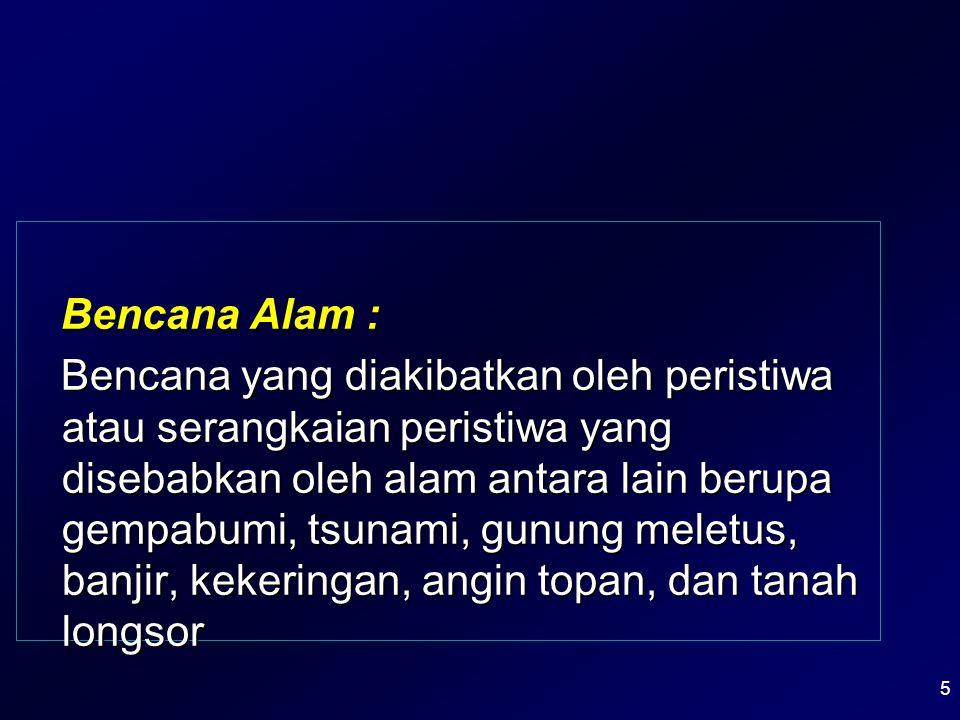 Bencana Alam : Bencana yang diakibatkan oleh peristiwa atau serangkaian peristiwa yang disebabkan oleh alam antara lain berupa gempabumi, tsunami, gun