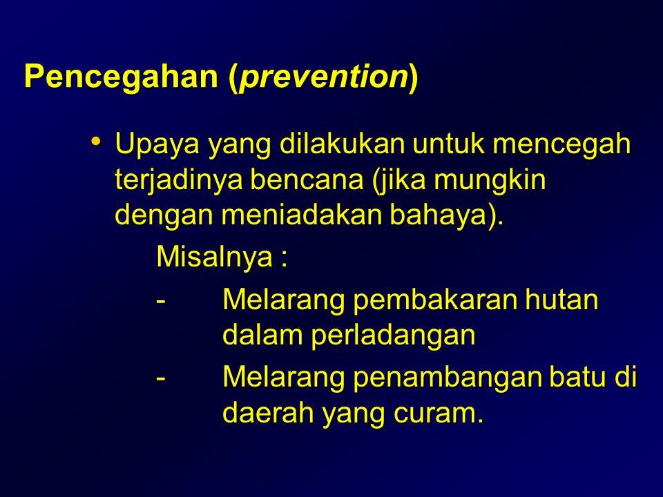 Pencegahan (prevention) • Upaya yang dilakukan untuk mencegah terjadinya bencana (jika mungkin dengan meniadakan bahaya). Misalnya : -Melarang pembaka