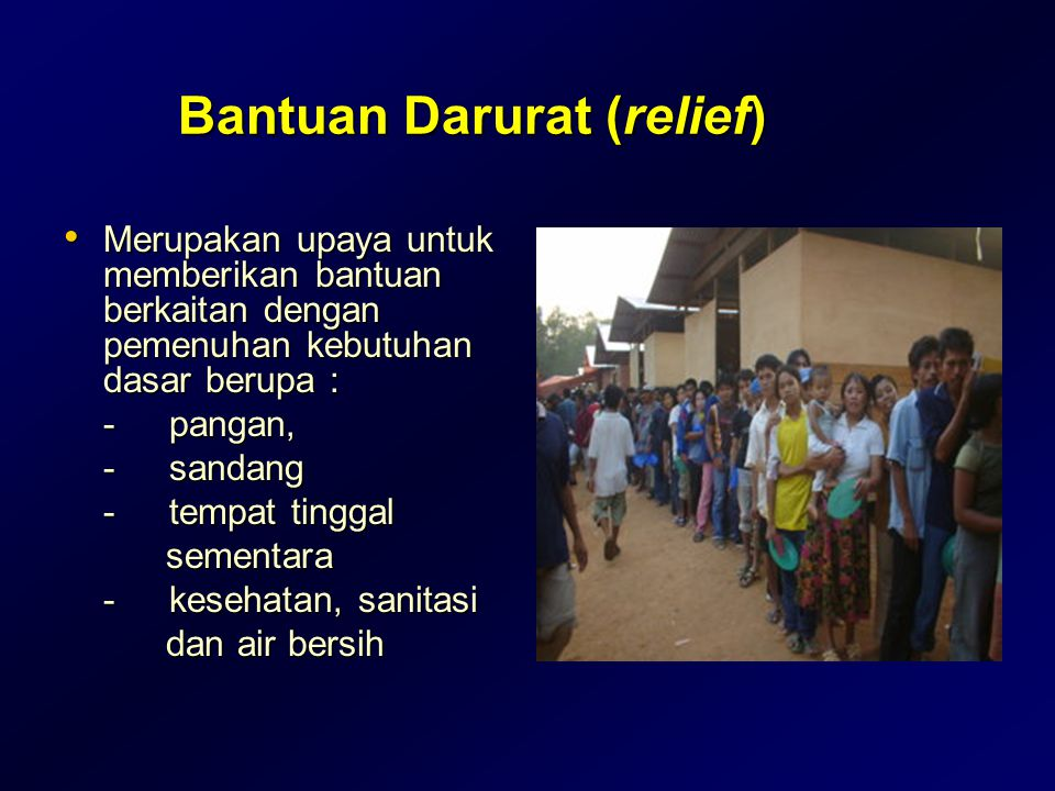 Bantuan Darurat (relief) • Merupakan upaya untuk memberikan bantuan berkaitan dengan pemenuhan kebutuhan dasar berupa : -pangan, -sandang -tempat ting